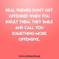 Real friends don't get offended when you insult them. They smile and call you something more offensive. Friendship quotes