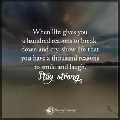 Life Quotes when life gives you a hundred reasons to break down and cry show life that you have a thousand reasons to smile and laugh. Stay Strong.