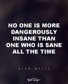 "15 Powerful Alan Watts Quotes Will Make You Rethink Your ENTIRE Life ""No one is more dangerously insane than one who is sane all the time. Life Quotes Love, Me Quotes, Motivational Quotes, Inspirational Quotes, Change Quotes, Attitude Quotes, Wisdom Quotes, Alan Watts, Spiritual Quotes"