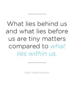 """What lies behind us and what lies before us are tiny matters compared to what lies within us"" -Ralph Waldo Emerson    21 Inspirational Quotes"