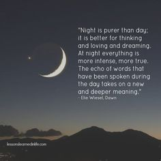 """""""Night is purer than day; it is better for thinking and loving and dreaming. At night everything is more intense, more true. The echo of words that have been spoken during the day takes on a new and"""