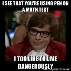 i see that YOU'RE USING PEN ON A MATH TEST I TOO LIKE TO LIVE DANGEROUSLY | Dangerously Austin Powers