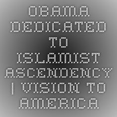 Obama Dedicated to Islamist Ascendency | Vision to America