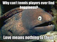 Bad joke eel. Why can't tennis players ever find happiness? @Bethany Shoda Shoda Van Alstine lol