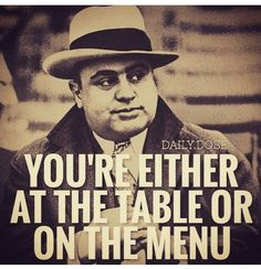 You're either at the table or on the menu | Just Saying ...