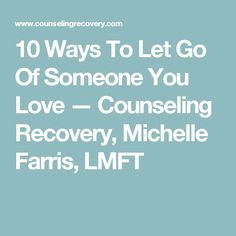 10 Ways To Let Go Of Someone You Love — Counseling Recovery, Michelle Farris, LMFT