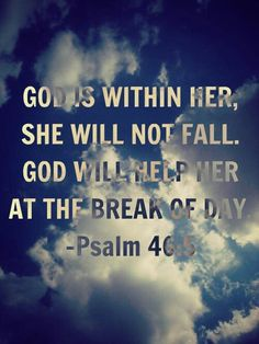 Psalm 46:5 God is within her, she will not fall. God will help her at the break of day.
