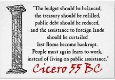 """...lest Rome become bankrupt.  People must again learn to work instead of living on public assistance"" Cicero 55 BC....Meanwhile in 2012, Food Stamp President Obama strips the work requirement from the 1996 welfare reform...while at the same time tramples the rule of law.  Yes, he's just that talented.  Read more here: http://blogs.ajc.com/kyle-wingfield/2012/07/13/obama-tramples-welfare-reform-rule-of-law/"
