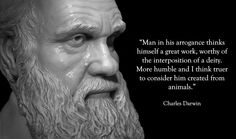 """Charles Darwin. """"Man in his arrogance thinks himself a great work, worthy the interposition of a deity, more humble and I believe true to consider him created from animals."""" http://www.youtube.com/watch?v=WpNxGVmZQEc"""