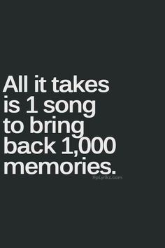 All it takes is 1 song to bring back 1,000 memories. Make a playlist that you love. Enjoy it frequently.