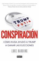 Conspiración : cómo Rusia ayudó a Trump a ganar las elecciones / Luke Harding ; traducción de Francisco J. Ramos Mena