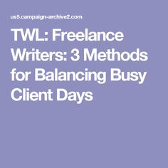 TWL: Freelance Writers: 3 Methods for Balancing Busy Client Days
