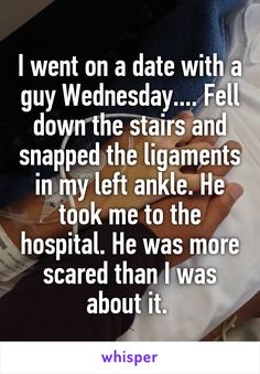 I went on a date with a guy Wednesday.... Fell down the stairs and snapped the ligaments in my left ankle. He took me to the hospital. He was more scared than I was about it.