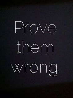 """Prove them wrong."" —​ Anonymous"