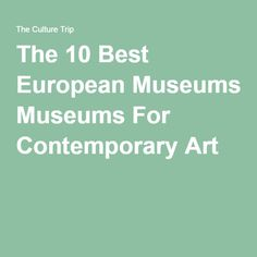 The 10 Best European Museums For Contemporary Art