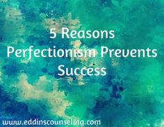 5 Reasons Perfectionism Prevents Success www.eddinscounseling.com