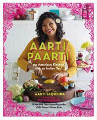 Aarti Paarti: An American Kitchen with an Indian Soul by Aarti Sequiera