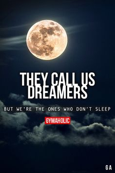 They Call Us DreamersBut we're the one who don't sleep.http://www.gymaholic.co
