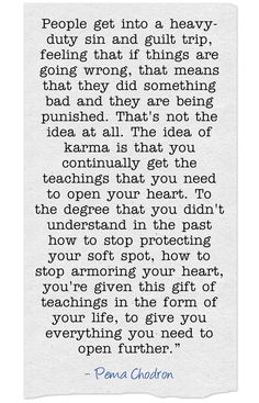 People get into a heavy-duty sin and guilt trip...That's not the idea at all. The idea of karma is that you continually get the teachings that you need to open your heart...you're given this gift of teachings in the form of your life... - Pema Chodron  #spiritual #quotes