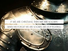 If we are Christians, then we are soldiers. When we forget we are soldiers we stop fighting.
