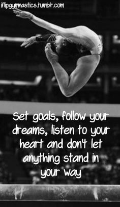 Don't ever let anyone tell u what u can and can't do in life. Follow your heart and do what is right. And if you fall get back up and keep trying until u get it. <3 gymnast