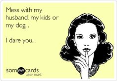 Mess with my husband, my kids or my dog. I dare you. This is totally me minus the kids! Mess with me whatever go after what I love most in this world and I feel sorry for you! Great Quotes, Me Quotes, Funny Quotes, Inspirational Quotes, Honest Quotes, Sassy Quotes, Feeling Sorry For Yourself, I Dare You, Totally Me