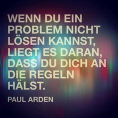 """""""Wenn Du ein Problem nicht lösen kannst, liegt es daran, dass Du Dich an die Regeln hälst."""" (Paul Arden)"""