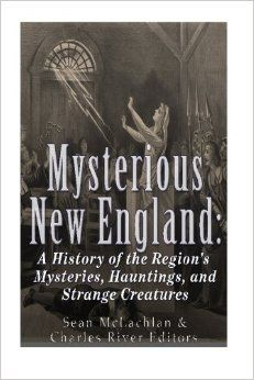 Mysterious New England: A History of the Region's Mysteries, Hauntings, and Strange Creatures by Charles River Editors