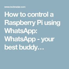 How to control a Raspberry Pi using WhatsApp: WhatsApp - your best buddy…