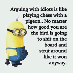 Arguing with idiots is like playing chess with a pigeon. No matter how good you are the bird is going to shit on the board and strut around like it won anyway.