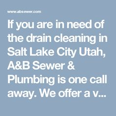 If you are in need of the drain cleaning in Salt Lake City Utah, A&B Sewer & Plumbing is one call away. We offer a variety of affordable services. Call Us!