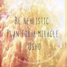 Be realistic: Plan For A Miracle ~ Osho