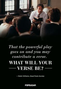 """""""That the powerful play goes on and you may contribute a verse. What will your verse be?"""" — See more beautiful, insightful Robin Williams movie quotes to remember. Robin Williams Frases, Robin Williams Movies, The Words, Das Piano, Movie Quotes, Life Quotes, Faith Quotes, Bond, Quotable Quotes"""