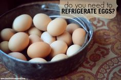 Do you need to refrigerate eggs? The answer may surprise you!   The Elliott Homestead