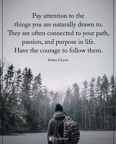 Pay attention to the things you are naturally drawn to. They are often connected to your path, passion, and purpose in life, Have the courage to follow them. - Ruben Chavez #powerofpositivity