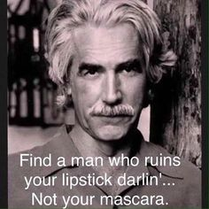 "Always loved Sam Elliott. ""Find a man who ruins your lipstick darlin'.not your mascara."" Always loved Sam Elliott. Find a man who ruins your lipstick darlin'.not your mascara. Quotable Quotes, Wisdom Quotes, Me Quotes, Motivational Quotes, Funny Quotes, Inspirational Quotes, The Words, Cool Words, Jolie Phrase"