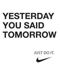 Just Do It. If you are interested in losing 8-12 lbs in 8 days give me a call for some info 262-552-5373