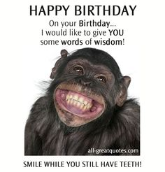 HAPPY BIRTHDAY On your Birthday... I would like to give YOU some words of wisdom! SMILE WHILE YOU STILL HAVE TEETH. #funny #happybirthday #birthday More