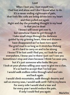 When I lost you, I lost myself, too. I feel lost and alone, and I don't know what to do. It's a never ending nightmare of pain. I Feel Lost, Feeling Lost, You Lost Me, Lost Love, Miss Mom, Miss You Dad, Missing My Husband, Missing Dad In Heaven, Grief Poems