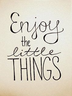 enjoy the little things <3