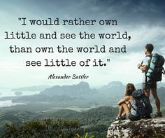 I would rather own little & see the world than own the world & see little of it. Alexander Sattler #MondayMotivation