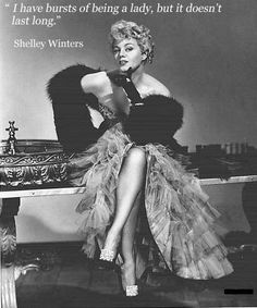 """I have bursts of being a lady, but it doesn't last long."" Shelley Winters"