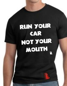 Run Your Car, Not Your Mouth  Price : $24.99 - $29.99 http://www.unleadedclothing.com/Run-Your-Car-Not-Mouth/dp/B00AHIISKY