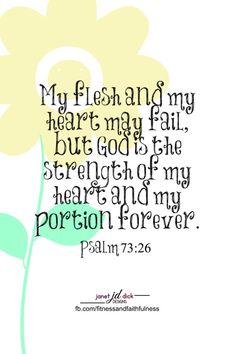 """My flesh and my heart may fail, but God is the STRENGTH of my heart and my portion forever""...Psalm 73:26."