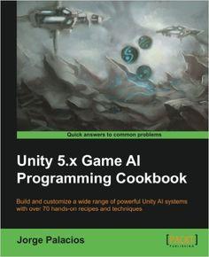 Unity 5.x Game AI Programming Cookbook: Jorge Palacios: 9781783553570: Amazon.com: Books