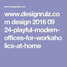 www.designrulz.com design 2016 09 24-playful-modern-offices-for-workaholics-at-home