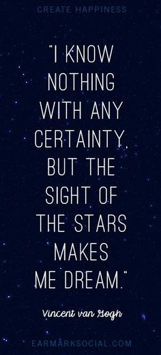 I know nothing with any certainty, but the sight of the stars makes me dream. - Van Gogh