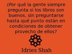 ¿Por qué la gente siempre pregunta si los libros son buenos, sin preguntarse hasta qué punto están en condiciones de obtener provecho de ellos? -- Idries Shah