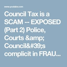 Council Tax is a SCAM -- EXPOSED (Part 2) Police, Courts & Council's complicit in FRAUD - YouTube