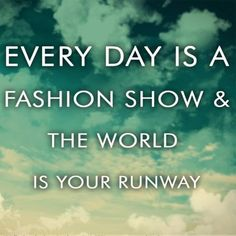 """Every day is a fashion show & the world is your runway."""
